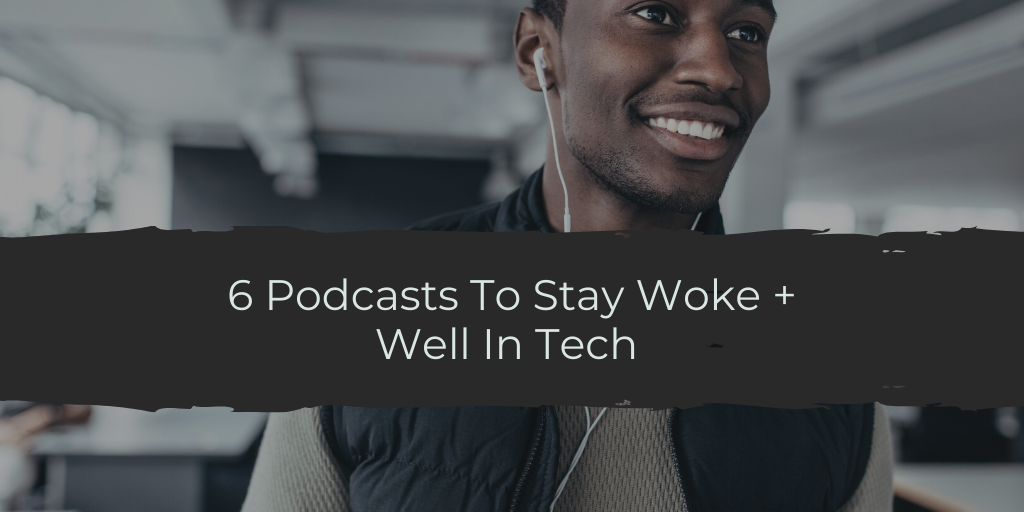 6 Podcasts To Stay Woke + Well In Tech